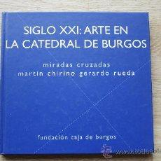 Arte: SIGLO XXI: ARTE EN LA CATEDRAL DE BURGOS. MIRADAS CRUZADAS. MARTÍN CHIRINO. GERARDO RUEDA. . Lote 26005383