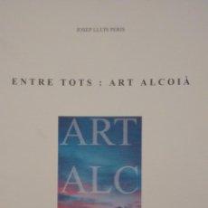 Arte: ENTRE TOTS. ART ALCOIÀ. CENTRE CULTURA D´ALCOI. Lote 52458752