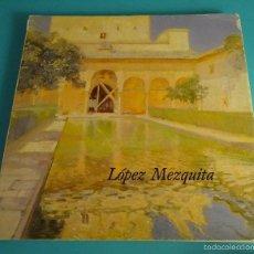 Arte: CATÁLOGO EXPOSICIÓN LÓPEZ MEZQUITA 1883 - 1983. MUSEO MUNICIPAL MADRID 1985. Lote 85345535