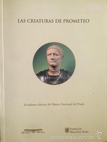 LAS CRIATURAS DE PROMETEO. (ESCULTURAS CLÁSICAS DEL MUSEO DEL PRADO). (RETRATO ROMANO, GLOSARIO, BIB (Arte - Catálogos)