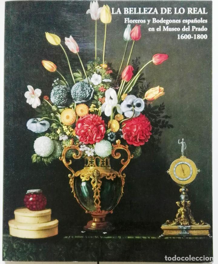 LA BELLEZA DE LO REAL. FLOREROS Y BODEGONES ESPAÑOLES EN EL MUSEO DEL PRADO, 1600-1800 (Arte - Catálogos)