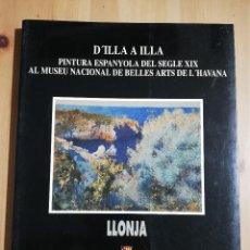 Arte: D'ILLA A ILLA. PINTURA ESPANYOLA DEL SEGLE XIX AL MUSEU NACIONAL DE BELLES ARTS DE L'HAVANA. Lote 255665020