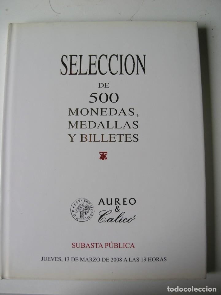 CATALOGO SUBASTA SELECCIÓN DE 500 MONEDAS, MEDALLAS Y BILLETES - AUREO & CALICÓ - AÑO 2008 (Numismática - Catálogos y Libros)