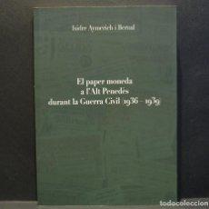 Catálogos y Libros de Monedas: EL PAPER MONEDA A L`ALT PENEDÈS DURANT LA GUERRA CIVIL 1936 - 1939 ISIDRE AYMERICH I BERNAL. Lote 230259805