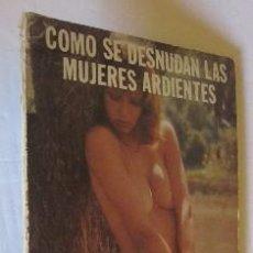Libros: COMO SE DESNUDAN LAS MUJERES ARDIENTES - PUBLICACION PARA ADULTOS - AÑOS 70. Lote 51244390