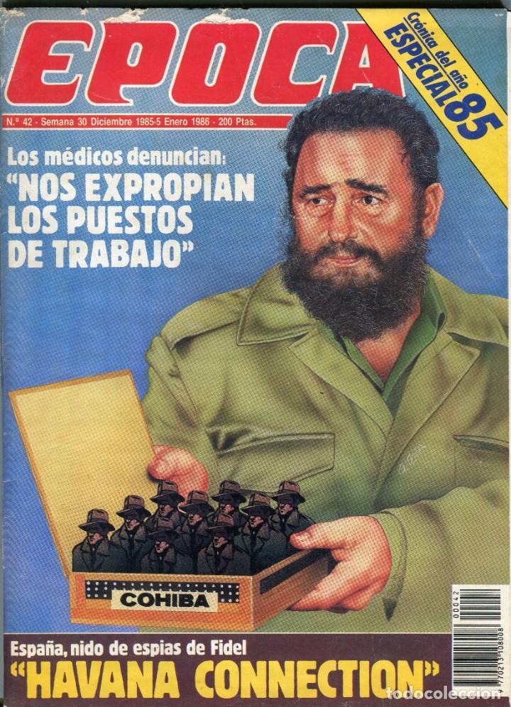 EPOCA NUMERO 42 30 DE DICIEMBRE DE 1985 - HABANA CONNECTION ESPAÑA NIDO ESPIAS DE FIDEL VER SUMRIO (Coleccionismo - Revistas y Periódicos Modernos (a partir de 1.940) - Revista Época)