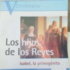 Coleccionismo de Revistas y Periódicos: LOS HIJOS DE LOS REYES ISABEL LA PRIMOGÉNITA V CENTENARIO. Lote 201863168