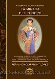 TOROS. RETRATOS CON DIGNIDAD. LA MIRADA DEL TORERO - FERNANDO CLARAMUNT LÓPEZ (Coleccionismo - Tauromaquia)