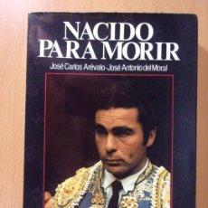 Tauromaquia: NACIDO PARA MORIR / JOSÉ CARLOS ARÉVALO-JOSÉ ANTONIO DEL MORAL / 1985. ESPASA-CALPE. Lote 172538767
