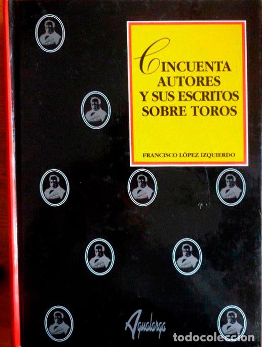 CINCUENTA AUTORES Y SUS ESCRITOS SOBRE TOROS. (SIGLOS XIII AL XX) (Coleccionismo - Tauromaquia)