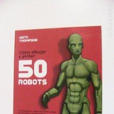 Cómics: CÓMO DIBUJAR Y PINTAR 50 ROBOTS. KEITH THOMPSON. NORMA, 2007.. Lote 194766490