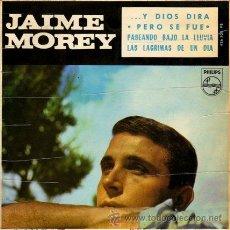 Discos de vinilo: JAIME MOREY ··· LAS LAGRIMAS DE UN DIA / PERO SE FUE / Y DIOS DIRÁ / PASEANDO BAJO... - (EP 45 RPM). Lote 25166660