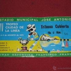 Coleccionismo deportivo: ESTADIO MUNICIPAL JOSE ANTONIO - ENTRADA IV TROFEO CIUDAD DE LA LINEA - AGOSTO 1973. Lote 44073667