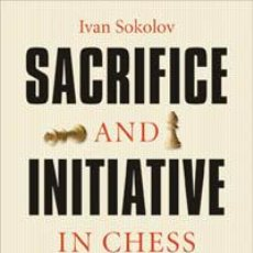 Coleccionismo deportivo: AJEDREZ. SACRIFICE AND INITIATIVE IN CHESS - IVAN SOKOLOV. Lote 40532315