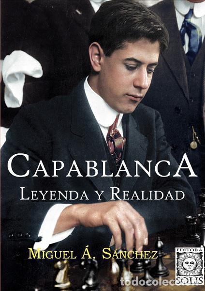 AJEDREZ. CHESS. CAPABLANCA, LEYENDA Y REALIDAD - MIGUEL ANGEL SÁNCHEZ(Coleccionismo Deportivo - Libros de Ajedrez)