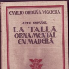 Libros antiguos: LA TALLA ORNAMENTAL EN MADERA. EMILIO ORDUÑA VIGUERA. ARTE ESPAÑOL. . Lote 26766285