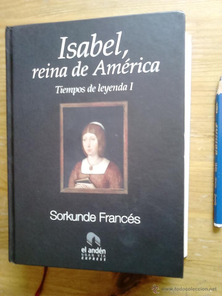 LIBRO ISABEL, REINA DE AMERICA, TIEMPOS DE LEYENDA I, SORKUNDE FRANCES, ED. EL ANDEN, 2008,SON 552 (Libros Antiguos, Raros y Curiosos - Biografías )