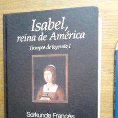 Libros antiguos: LIBRO ISABEL, REINA DE AMERICA, TIEMPOS DE LEYENDA I, SORKUNDE FRANCES, ED. EL ANDEN, 2008,SON 552 . Lote 50472357