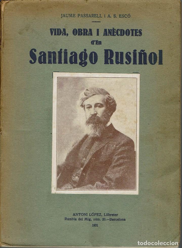 VIDA, OBRA I ANÈCDOTES D'EN SANTIAGO RUSIÑOL, POR JAUME PASSARELL I ÀNGEL S. ESCÓ. AÑO 1931. (7.1) (Libros Antiguos, Raros y Curiosos - Biografías )
