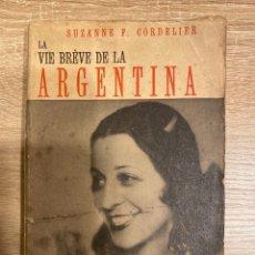 Libros antiguos: LA VIE BRÈVE DE LA ARGENTINA. SUZANNE F. CORDELIER. LIBRO EN FRANCES. PARIS, 1936. PAGS: 174.. Lote 181418622