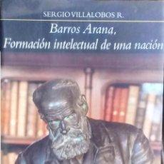 Livros antigos: BARROS ARANA. FORMACIÓN INTELECTUAL DE UNA NACIÓN - VILLALOBOS R., SERGIO. Lote 193473092