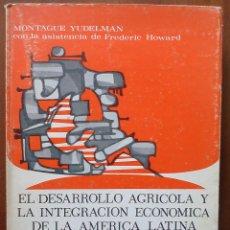 Libros antiguos: EL DESARROLLO AGRÍCOLA Y LA INTEGRACIÓN ECONÓMICA EN AMERICA LATINA - MONTAGUE YUDELMAN. Lote 39896150