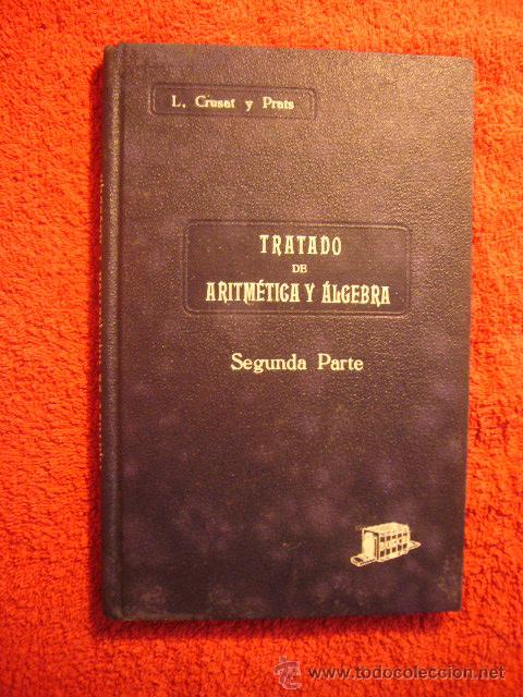 LOPOLDO CRUSAT: - TRATADO DE ARITMETICA Y ALGEBRA. SEGUNDA PARTE (TEORIAS COMPLEMENTARIAS) - (1935) (Libros Antiguos, Raros y Curiosos - Ciencias, Manuales y Oficios - Física, Química y Matemáticas)