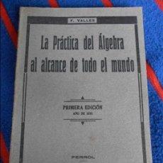 Libros antiguos: LA PRACTICA DEL ALGEBRA AL ALCANCE DE TODO EL MUNDO. F. VALLES. PRIMERA EDICION AÑO 1935. FERROL, IM. Lote 103115043