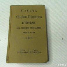 Libros antiguos: COURS D ALGEBRE ELEMENTAIRE CONFORME AUX DERNIERES PROGRAMMES PAR F.G.M. (ESTÁ EN FRANCÉS). Lote 110048419