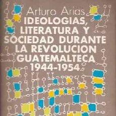 Libros antiguos: ARIAS, ARTURO - IDEOLOGÍAS, LITERATURA Y SOCIEDAD DURANTE LA REVOLUCIÓN GUATEMALTECA 1944-1954. Lote 205001096