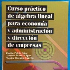 Libros antiguos: CURSO PRÁCTICO DE ALGEBRA LINEAL PARA ECONOMÍA Y ADMINISTRACCIÓN Y DIRECCIÓN DE EMPRESAS. AÑO 2008.. Lote 139594686