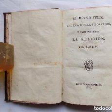 Libros antiguos: LIBRERIA GHOTICA. J.A.F.V. EL REYNO FELIZ. SISTEMA MORAL Y POLÍTICO Y POR PRUEBA LA RELIGIÓN. 1806. Lote 128495059