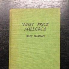 Libros antiguos: WHAT PRICE MALLORCA, WAXMAN, PERCY, 1933. Lote 136441942