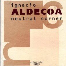 Libros antiguos: IGNACIO ALDECOA : NEUTRAL CORNER (ALFAGUARA, 1996) BOXEO. Lote 216867582