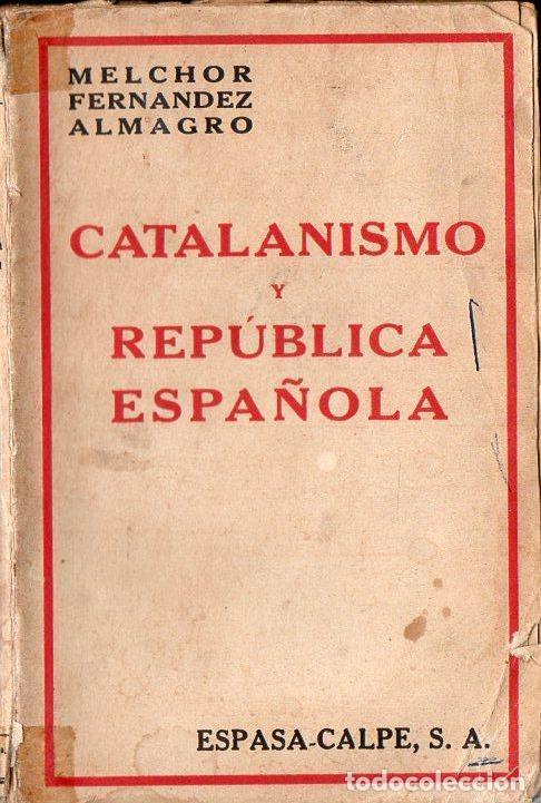 MELCHOR FERNÁNDEZ ALMAGRO : CATALANISMO Y REPÚBLICA ESPAÑOLA (ESPASA CALPE, 1932) (Libros antiguos (hasta 1936), raros y curiosos - Historia - Guerra Civil Española)