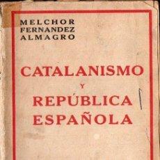 Libros antiguos: MELCHOR FERNÁNDEZ ALMAGRO : CATALANISMO Y REPÚBLICA ESPAÑOLA (ESPASA CALPE, 1932). Lote 172167803