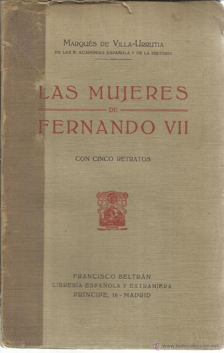 LA MUJERES DE FERNANDO VII. MARQUÉS DE VILLA-URRUTIA. FRANCISCO BELTRÁN EDI. MADRID. 1916 (Libros antiguos (hasta 1936), raros y curiosos - Historia Antigua)
