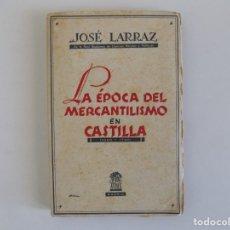 Libros antiguos: LIBRERIA GHOTICA. JOSÉ LARRAZ.LA ÉPOCA DEL MERCANTILISMO EN CASTILLA. 1500-1700. 1943.. Lote 181208608