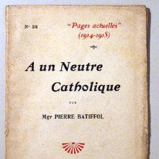 Libros antiguos: BATIFFOL, MGR. PIERRE - PAGES ACTUELLES 1914-1916. A UN NEUTRE CATHOLIQUE - PARIS 1915. Lote 51237485