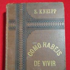 Libros antiguos: COMO HABEIS DE VIVIR AVISOS Y CONSEJOS PARA SANOS Y ENFERMOS SEBASTIAN KNEIPP 1894. Lote 139442786
