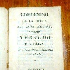 Libros antiguos: COMPENDIO DE LA ÓPERA EN DOS ACTOS TITULADA TEBALDO E YSOLINA / MÚSICA DELSEÑOR MAESTRO MORLACHI. - . Lote 183265631