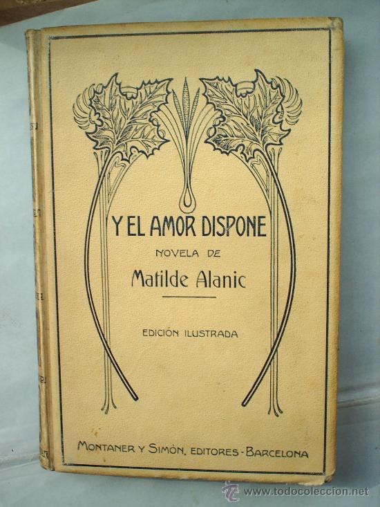 Y EL AMOR DISPONE -1912 -MATILDE ALANIC-ILUSTRACION MAS Y FONDEVILA MONTANER Y SIMON (Libros antiguos (hasta 1936), raros y curiosos - Literatura - Narrativa - Novela Romántica)