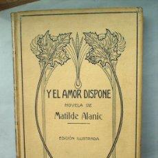 Libros antiguos: Y EL AMOR DISPONE -1912 -MATILDE ALANIC-ILUSTRACION MAS Y FONDEVILA MONTANER Y SIMON. Lote 23197681