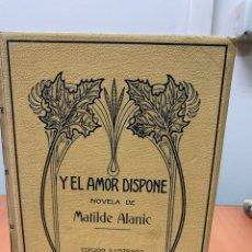 Libros antiguos: Y EL AMOR DISPONE. MATILDE ALANIC. MONTANER Y SIMÓN EDITORES. BARCELONA 1912.. Lote 254513515