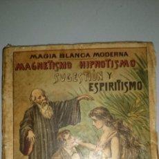 Libros antiguos: MAGIA BLANCA MODERNA - MAGNETISMO, HIPNOTISMO, SUGESTIÓN Y ESPIRITISMO 1ª EDICIÓN 1899. Lote 55344218