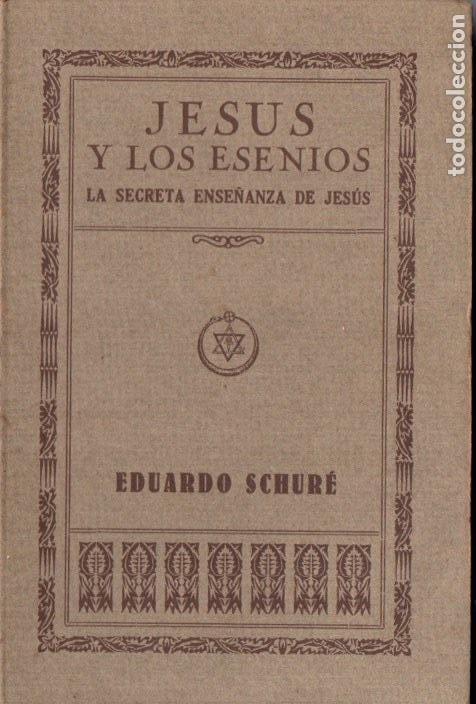 EDUARDO SCHURÉ : JESÚS Y LOS ESENIOS -LAS SECRETAS ENSEÑANZAS DE JESÚS (ORIENTALISTA, 1931) (Libros Antiguos, Raros y Curiosos - Parapsicología y Esoterismo)