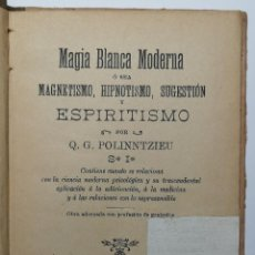 Libros antiguos: MAGIA BLANCA MODERNA, MAGNETISMO, HIPNOTISMO, SUGESTIÓN Y ESPIRITISMO. Q. G. POLINNTZIEU. 1899.. Lote 196677040