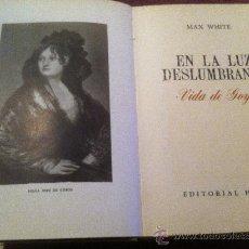 Libros antiguos: VIDA DE GOYA. EN LA LUZ DESLUMBRANTE. MAX WHITE.. Lote 34820093