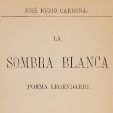 Libros antiguos: JOSÉ RUBIO CARDONA. LA SOMBRA BLANCA. POEMA LEGENDARIO. MADRID, 1883.. Lote 50085790