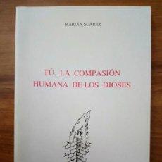 Libros antiguos: TÚ, LA COMPASIÓN HUMANA DE LOS DIOSES - SUÁREZ, MARIÁN. Lote 166734566